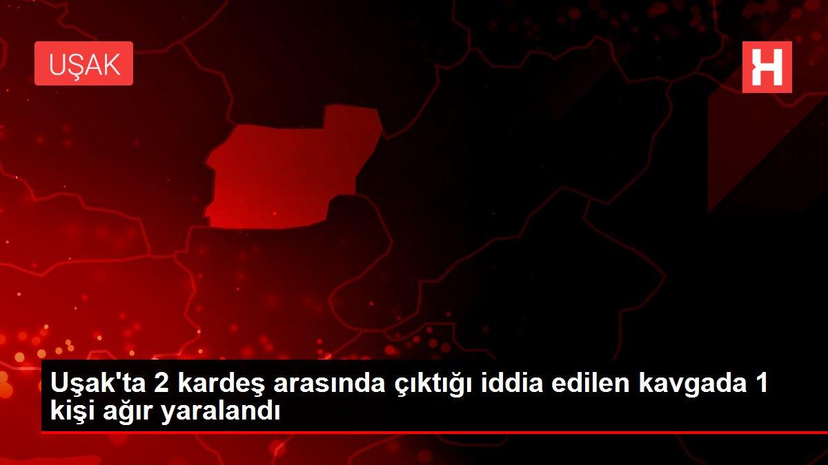 Uşak'ta 2 kardeş arasında çıktığı iddia edilen kavgada 1 kişi ağır yaralandı
