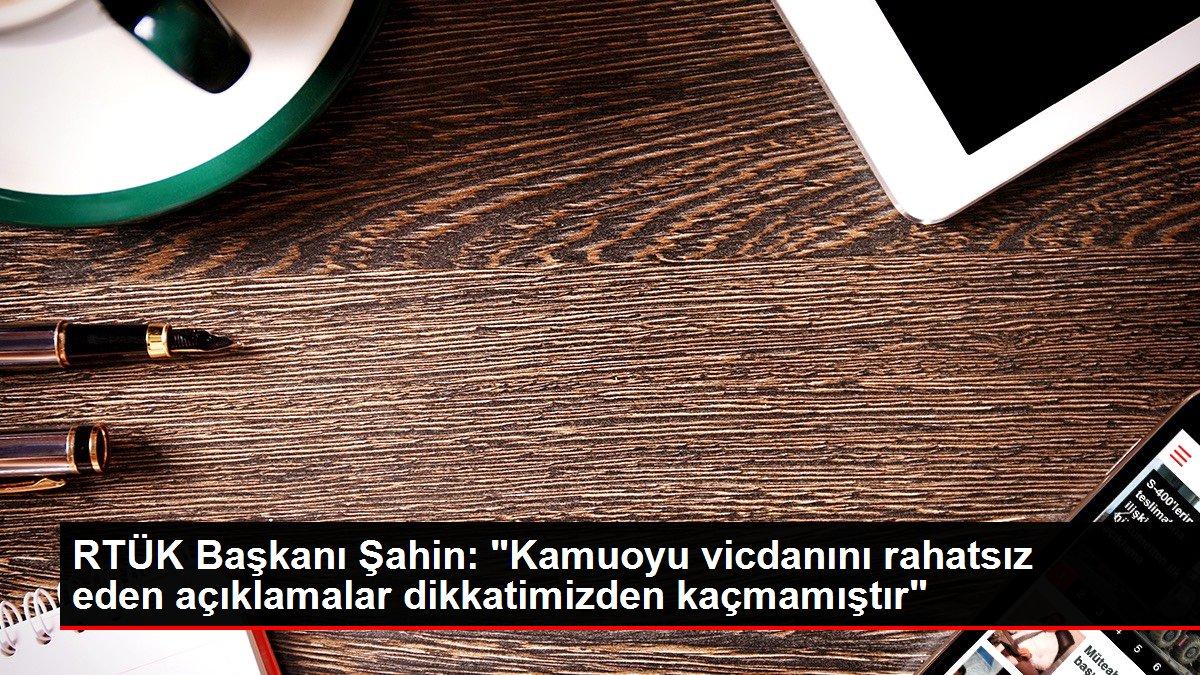 """RTÜK Başkanı Şahin: """"Kamuoyu vicdanını rahatsız eden ..."""