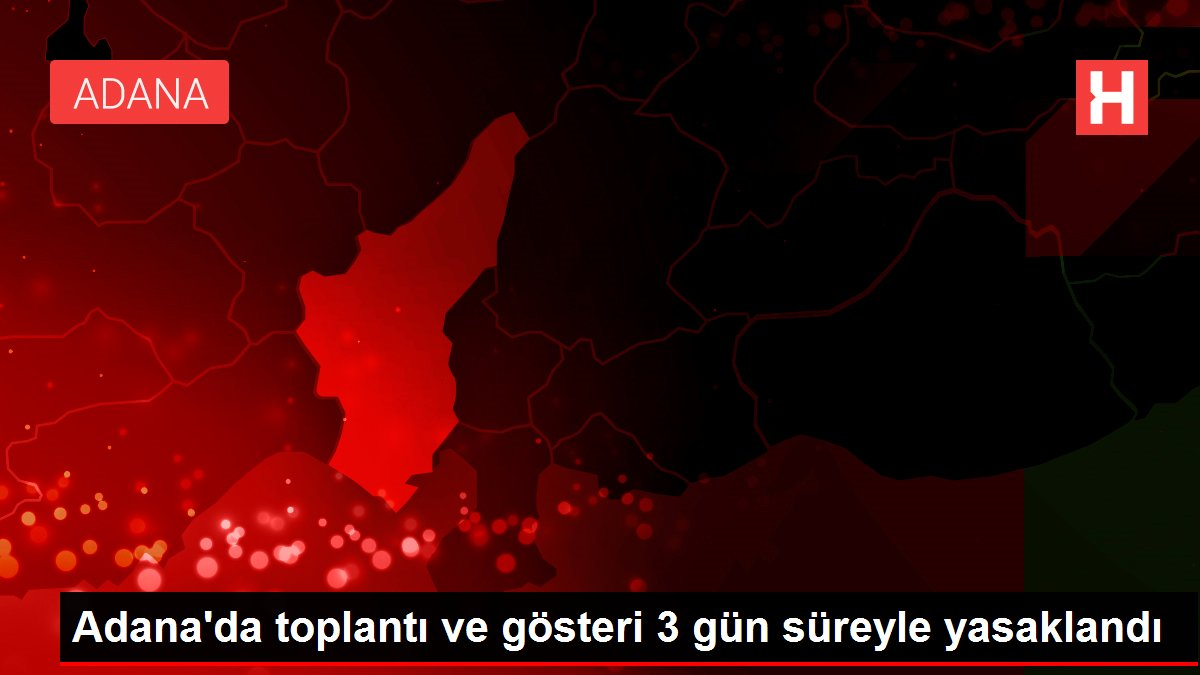 Adana da toplantı ve gösteri 3 gün süreyle yasaklandı