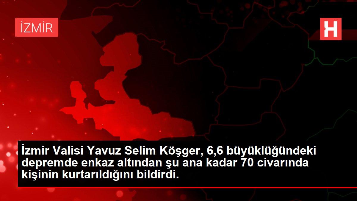 Son dakika haber | İzmir Valisi Yavuz Selim Köşger, 6,6 büyüklüğündeki depremde enkaz altından şu ana kadar 70 civarında kişinin kurtarıldığını bildirdi.