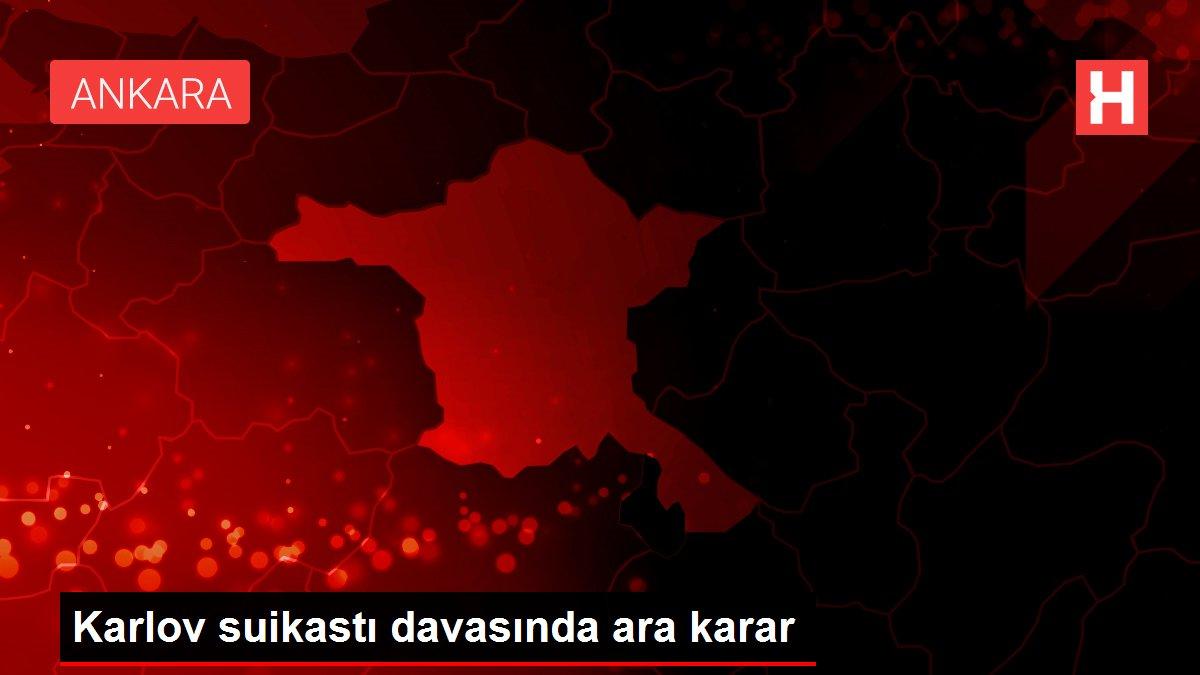 Son dakika haberi   Karlov suikastı davasında ara karar