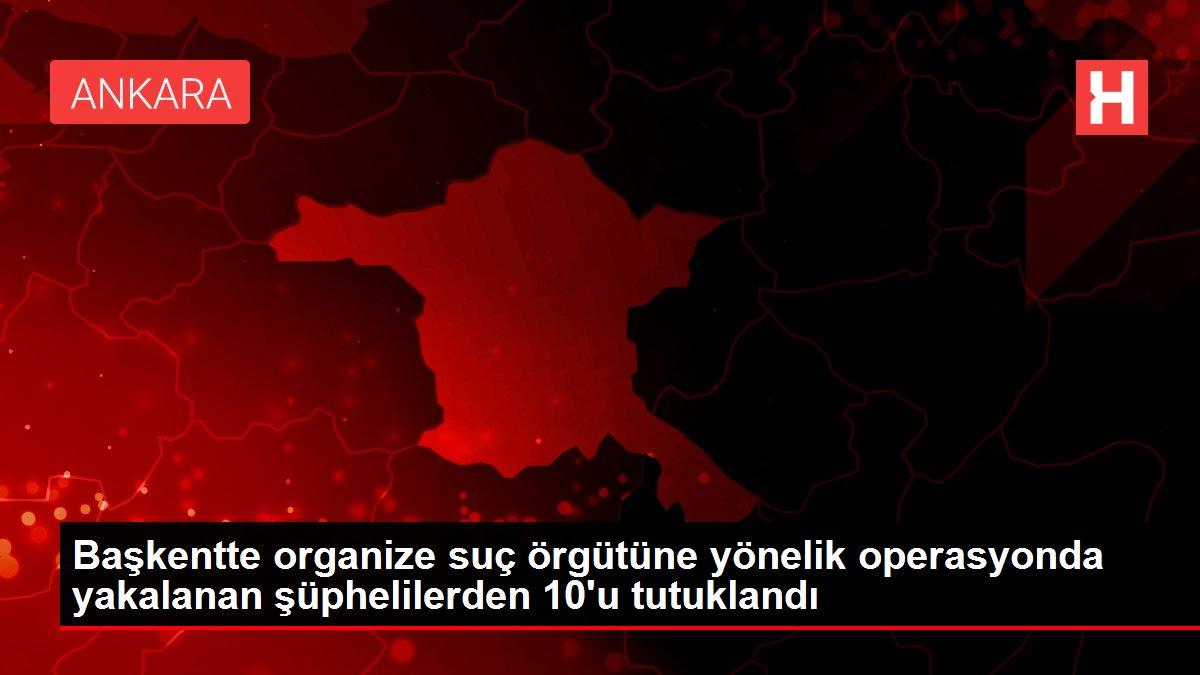 Başkentte organize suç örgütüne yönelik operasyonda yakalanan şüphelilerden 10'u tutuklandı