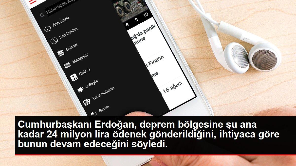Cumhurbaşkanı Erdoğan, deprem bölgesine şu ana kadar 24 milyon lira ödenek gönderildiğini, ihtiyaca göre bunun devam edeceğini söyledi.