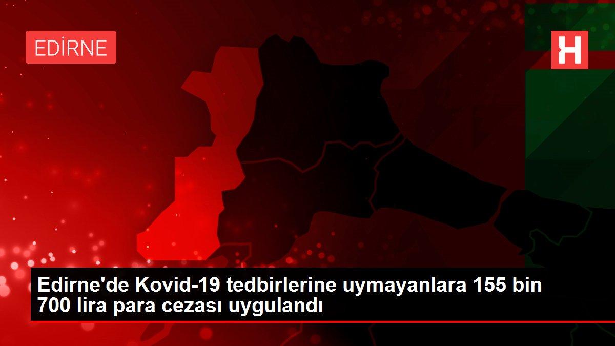 Son dakika gündem: Edirne'de Kovid-19 tedbirlerine uymayanlara 155 bin 700 lira para cezası uygulandı