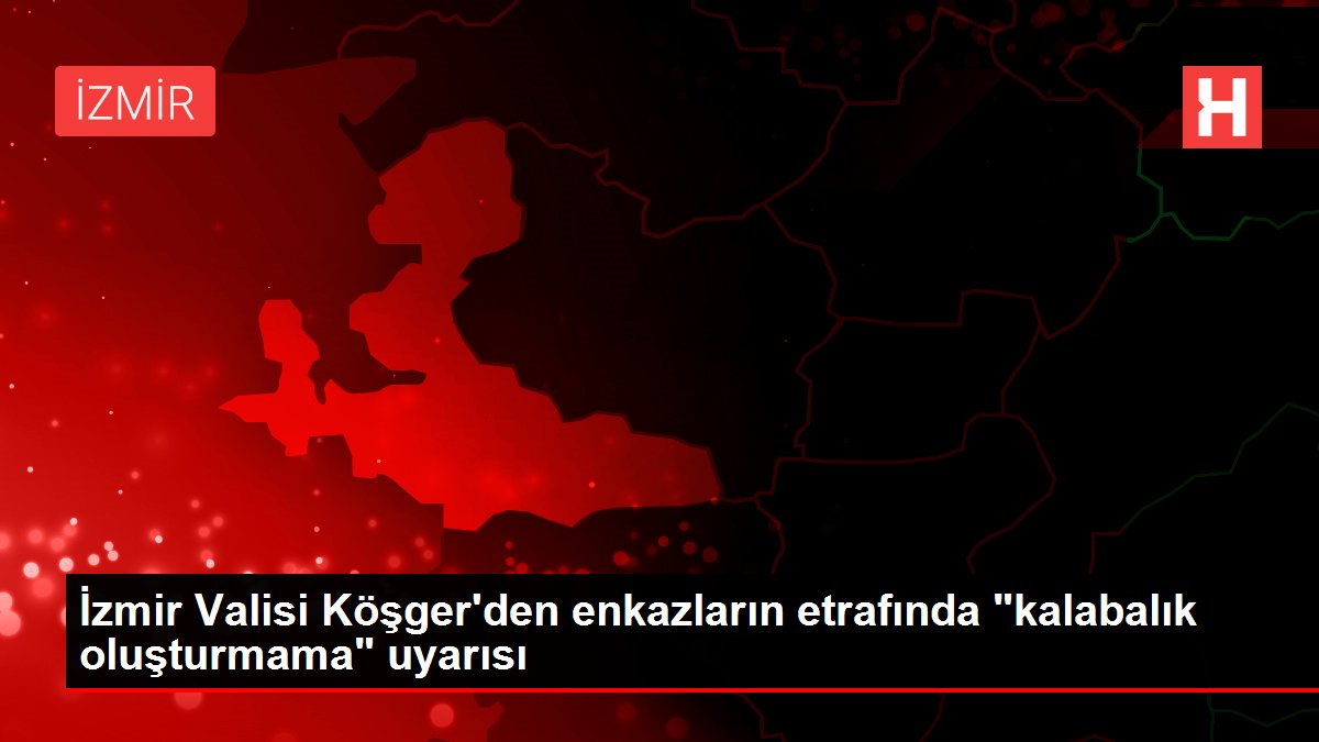 İzmir Valisi Köşger'den enkazların etrafında