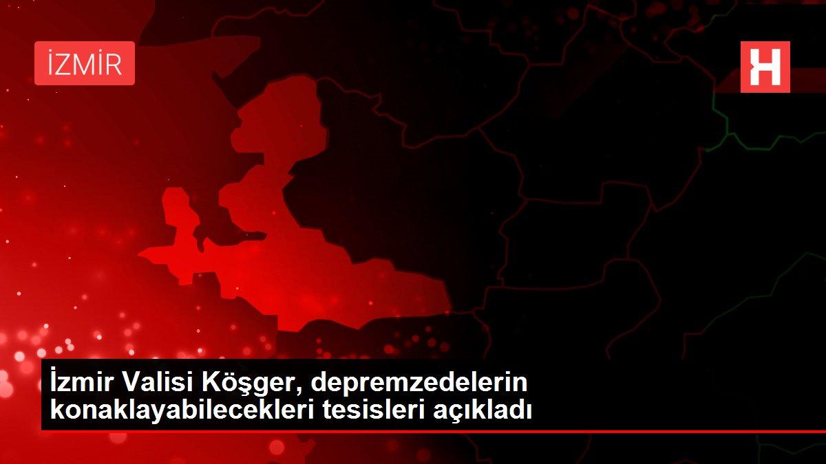 İzmir Valisi Köşger, depremzedelerin konaklayabilecekleri ...