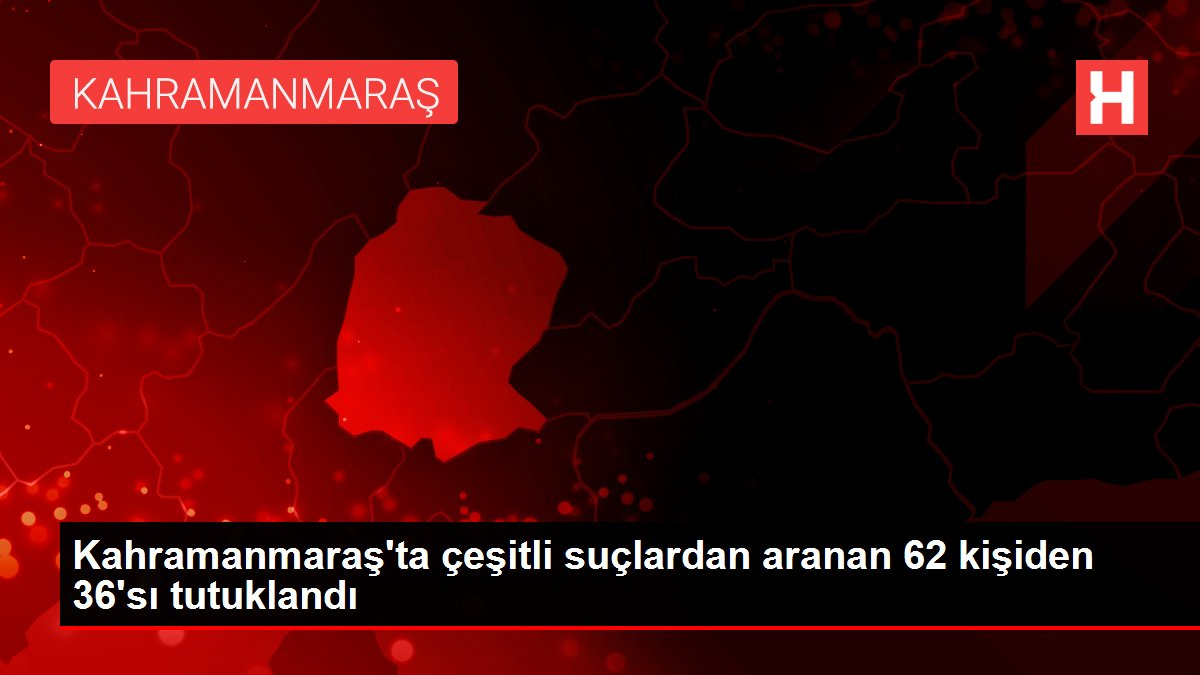 Kahramanmaraş'ta çeşitli suçlardan aranan 62 kişiden 36'sı tutuklandı