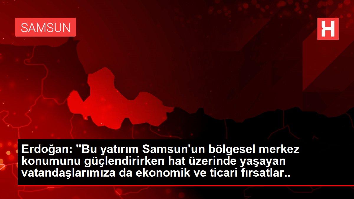 """Erdoğan: """"Bu yatırım Samsun un bölgesel merkez konumunu ..."""
