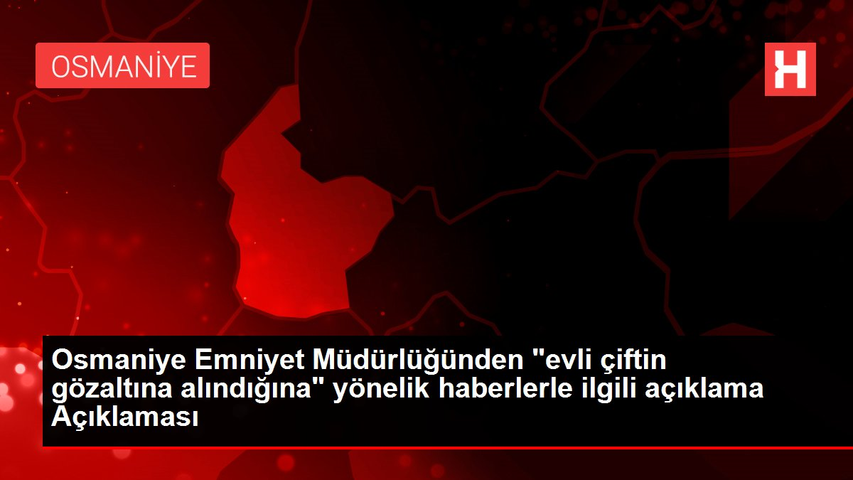 """Osmaniye Emniyet Müdürlüğünden """"evli çiftin gözaltına ..."""