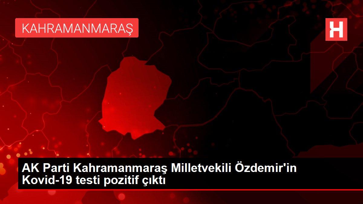 AK Parti Kahramanmaraş Milletvekili Özdemir'in Kovid-19 testi pozitif çıktı