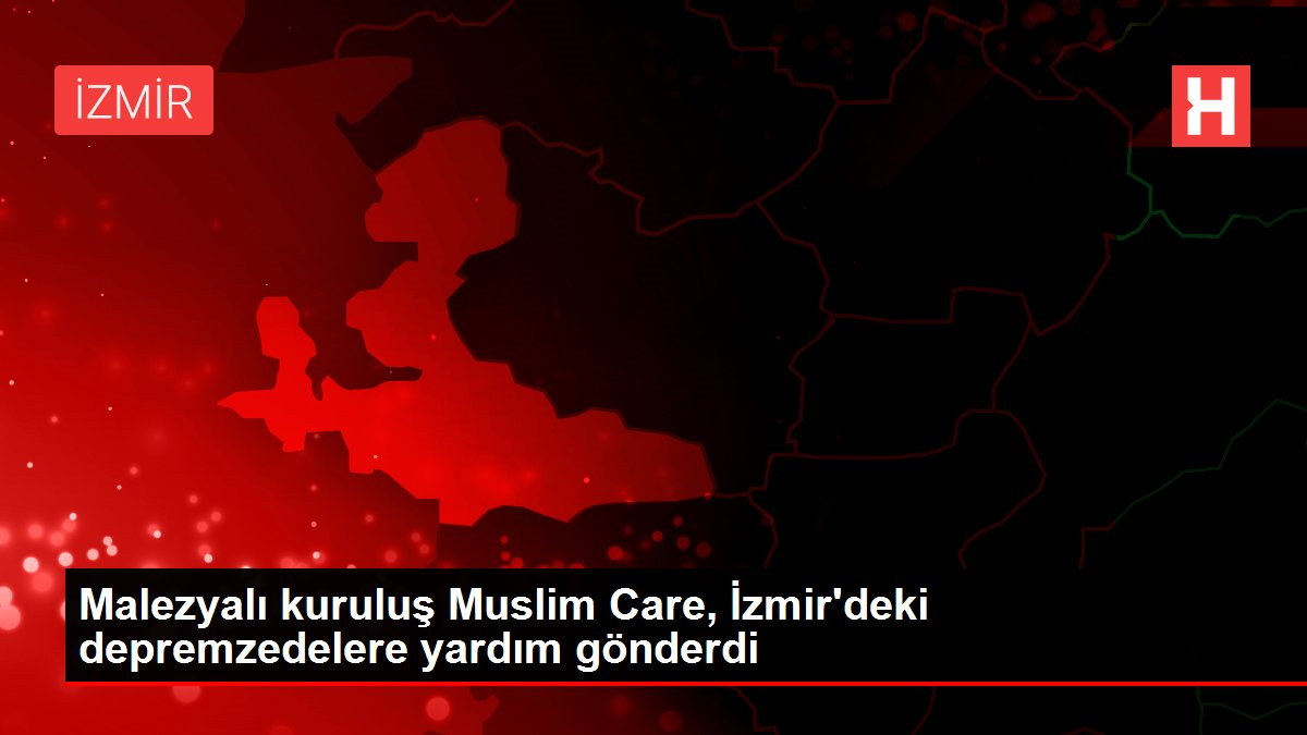 Malezyalı kuruluş Muslim Care, İzmir'deki depremzedelere yardım gönderdi