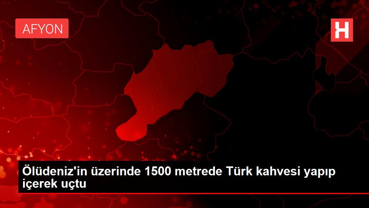 Son dakika haberi! Ölüdeniz'in üzerinde 1500 metrede Türk kahvesi yapıp içerek uçtu