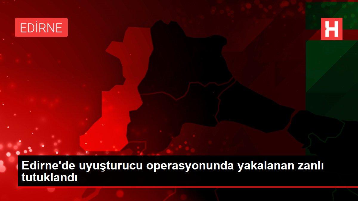 Son dakika haber... Edirne'de uyuşturucu operasyonunda yakalanan zanlı tutuklandı