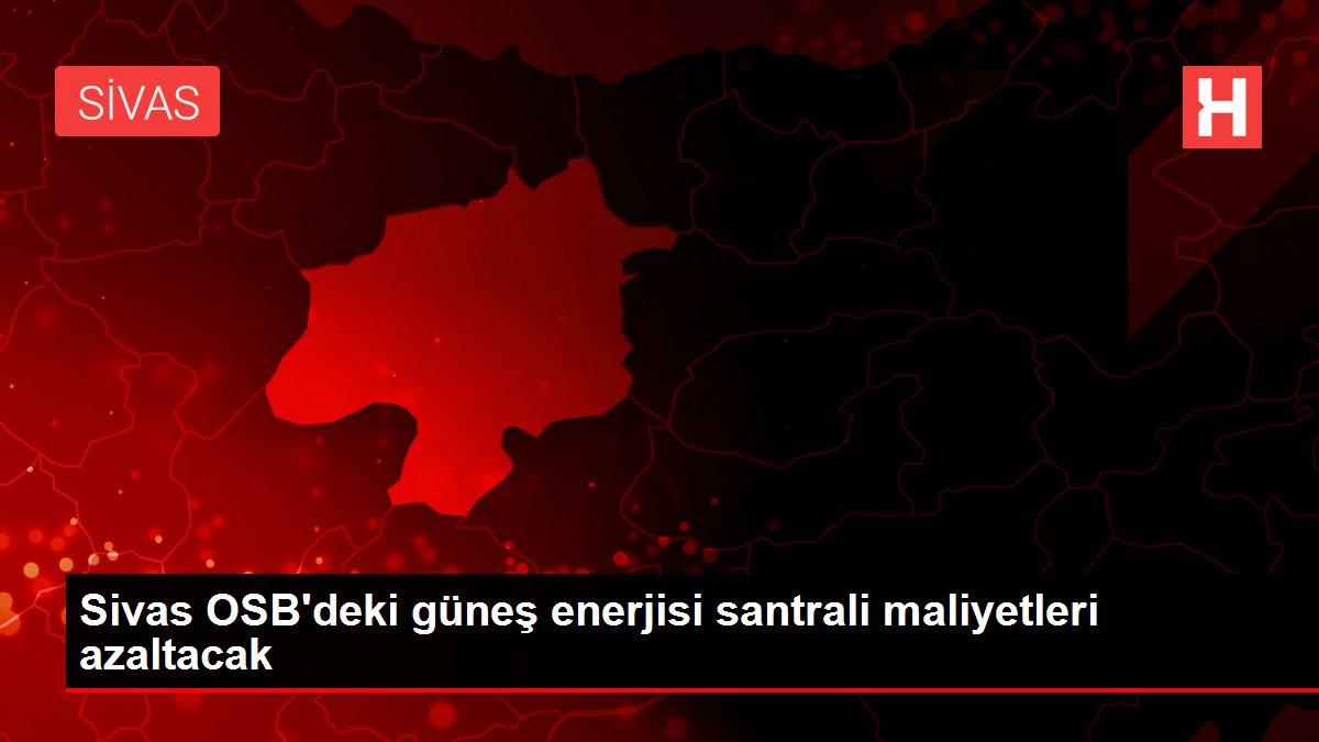 Sivas OSB'deki güneş enerjisi santrali maliyetleri azaltacak