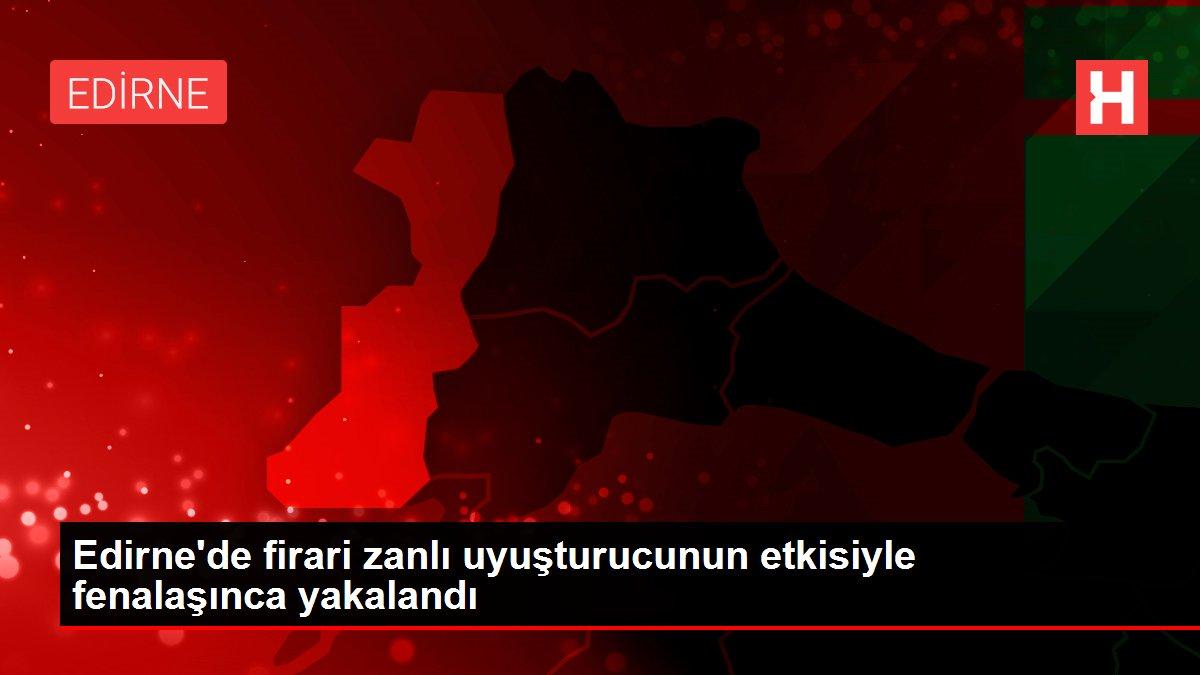 Edirne'de firari zanlı uyuşturucunun etkisiyle fenalaşınca yakalandı