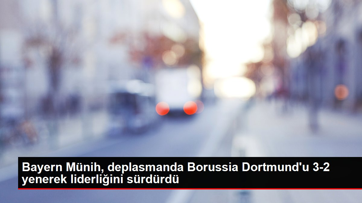 Bayern Münih, deplasmanda Borussia Dortmund'u 3-2 yenerek liderliğini sürdürdü