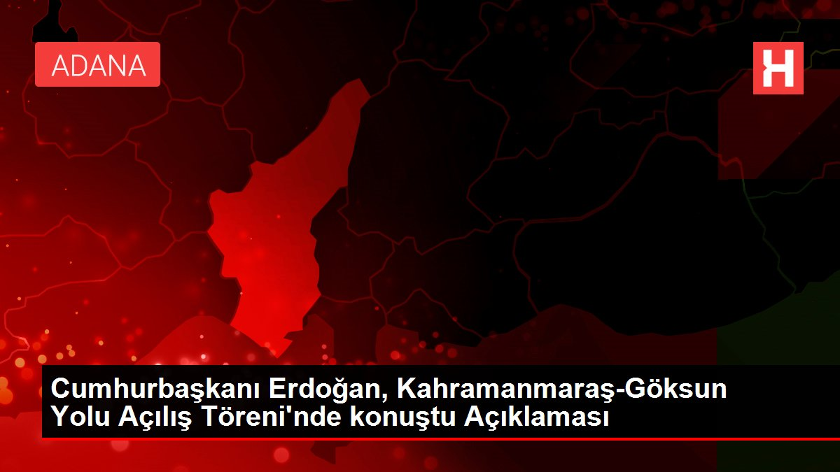 Cumhurbaşkanı Erdoğan, Kahramanmaraş-Göksun Yolu Açılış Töreni'nde konuştu Açıklaması