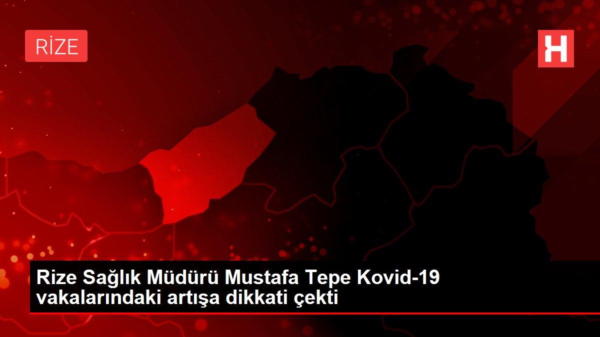 Son dakika! Rize Sağlık Müdürü Mustafa Tepe Kovid-19 vakalarındaki artışa dikkati çekti