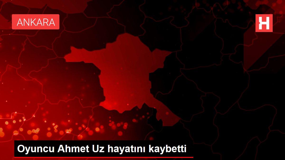Son dakika: Oyuncu Ahmet Uz hayatını kaybetti