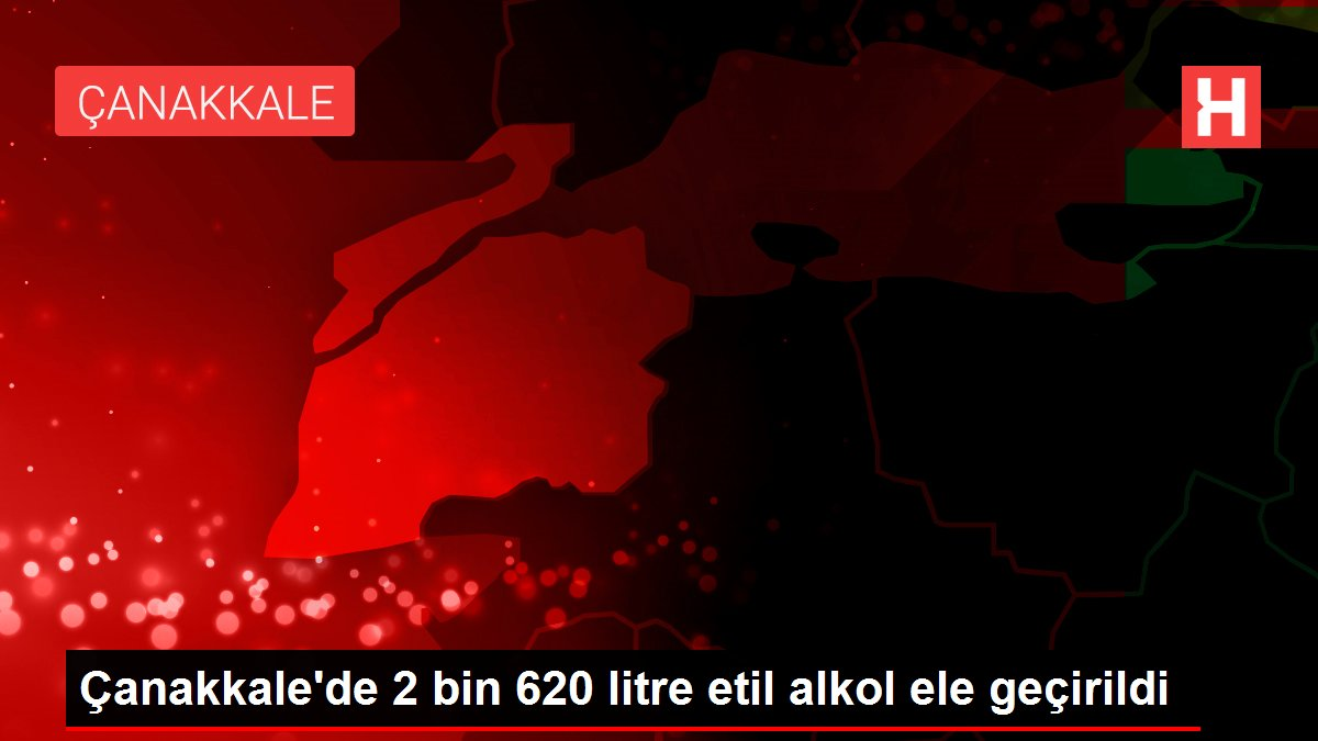 Çanakkale'de 2 bin 620 litre etil alkol ele geçirildi