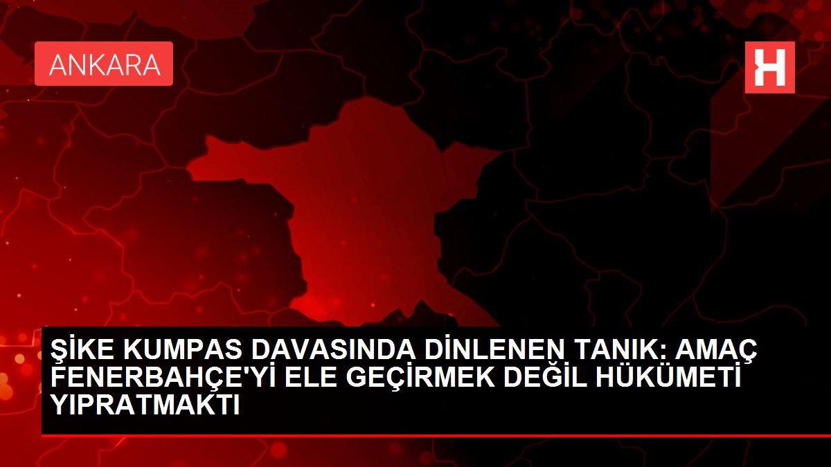 Şike Kumpas Davası'nda dinlenen tanık: Amaç Fenerbahçe'yi ele geçirmek değil hükümeti yıpratmaktı