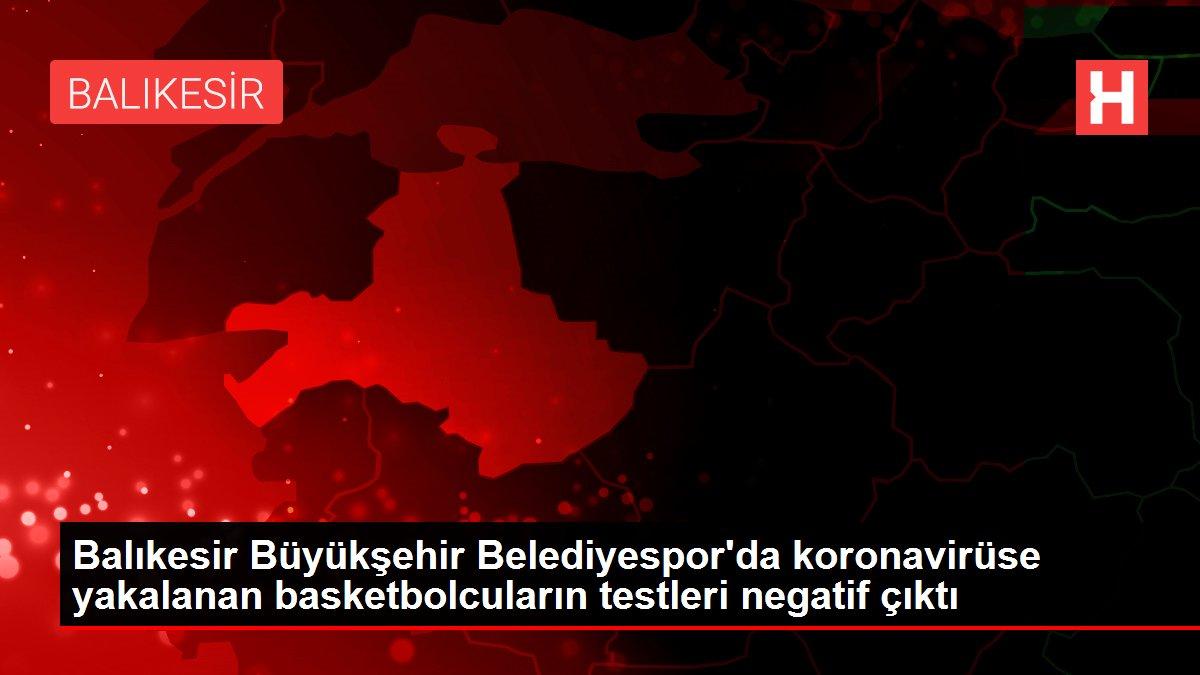 Son dakika haber | Balıkesir Büyükşehir Belediyespor'da koronavirüse yakalanan basketbolcuların testleri negatif çıktı