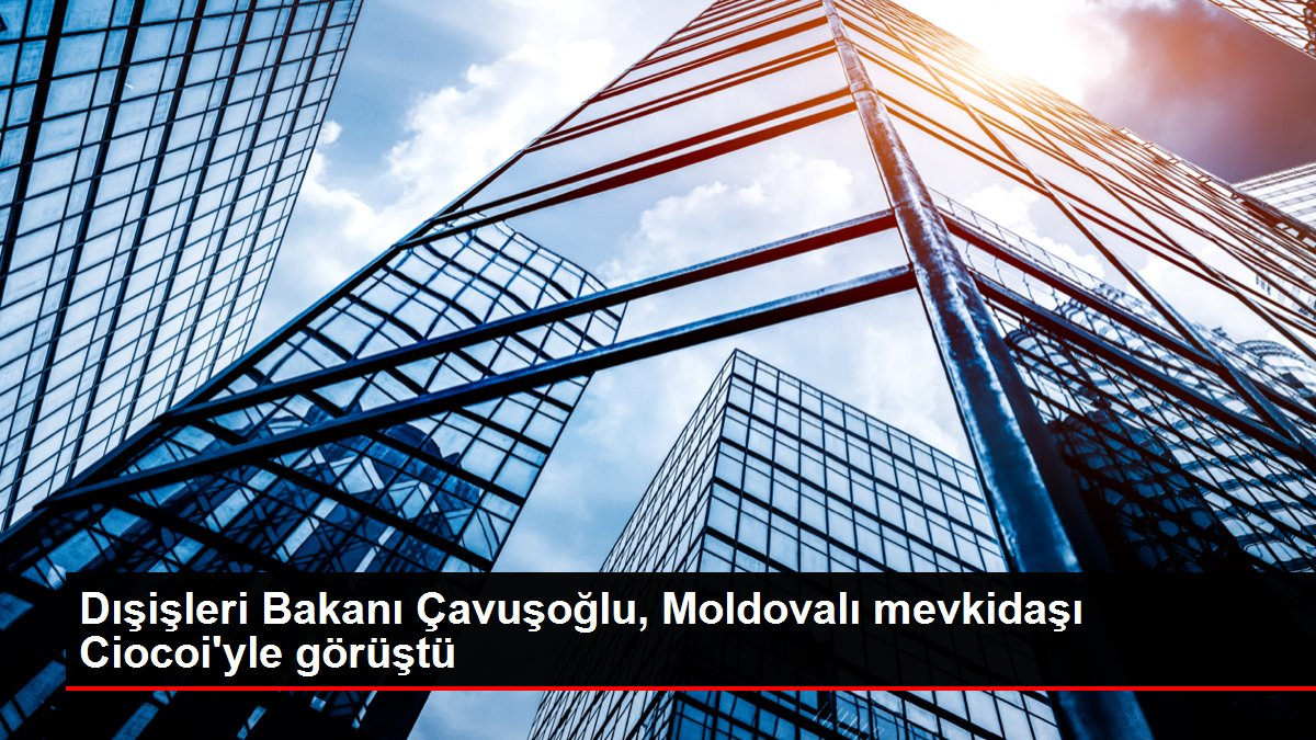 Dışişleri Bakanı Çavuşoğlu, Moldovalı mevkidaşı Ciocoi'yle görüştü