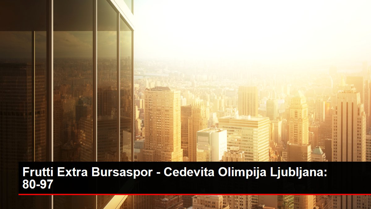 Frutti Extra Bursaspor - Cedevita Olimpija Ljubljana: 80-97