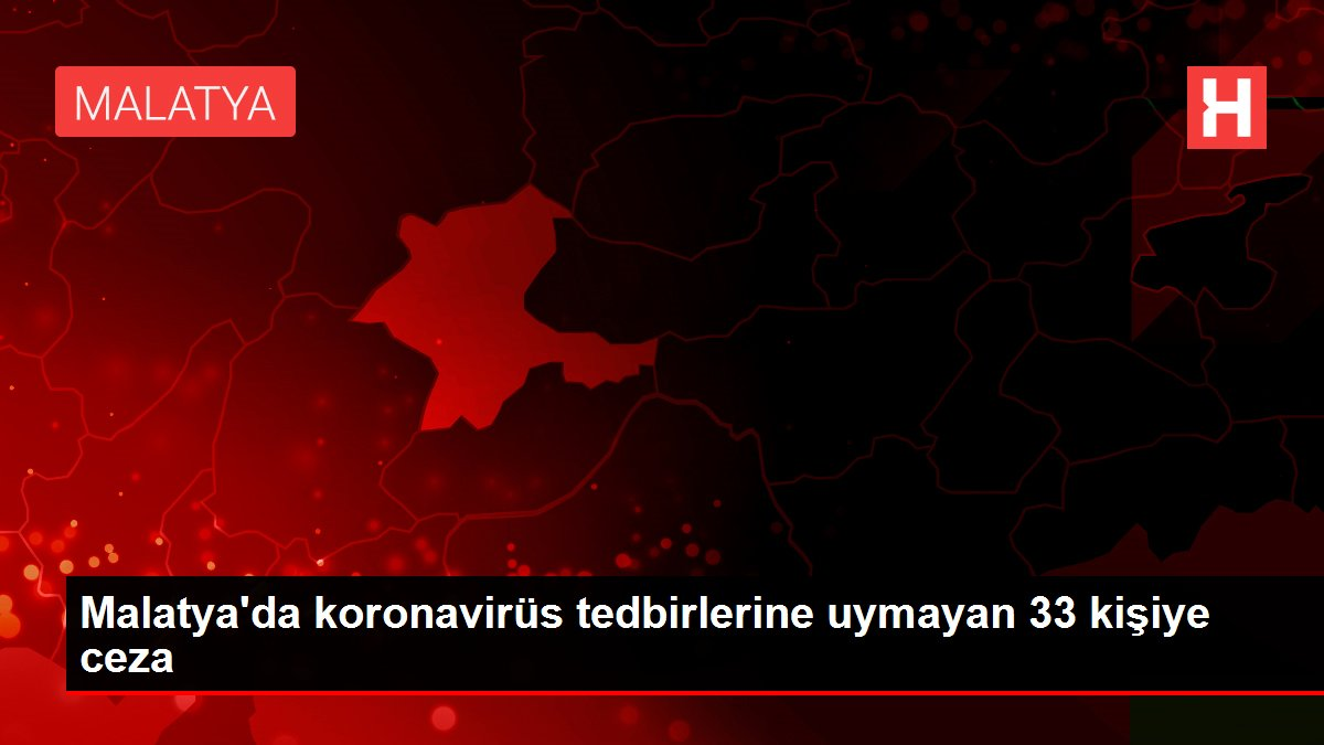 Malatya'da koronavirüs tedbirlerine uymayan 33 kişiye ceza