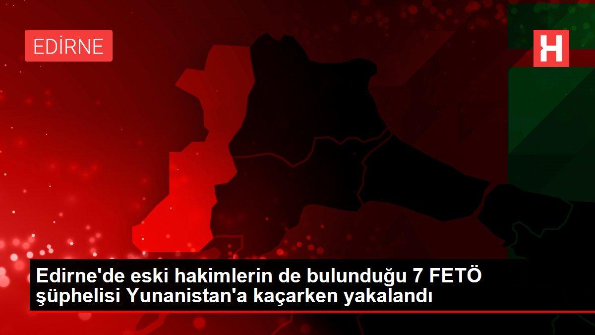 Edirne'de eski hakimlerin de bulunduğu 7 FETÖ şüphelisi Yunanistan'a kaçarken yakalandı