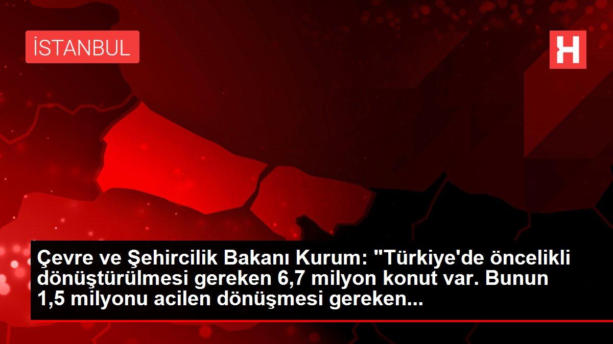 Çevre ve Şehircilik Bakanı Kurum: 'Türkiye'de öncelikli dönüştürülmesi gereken 6,7 milyon konut var. Bunun 1,5 milyonu acilen dönüşmesi gereken...