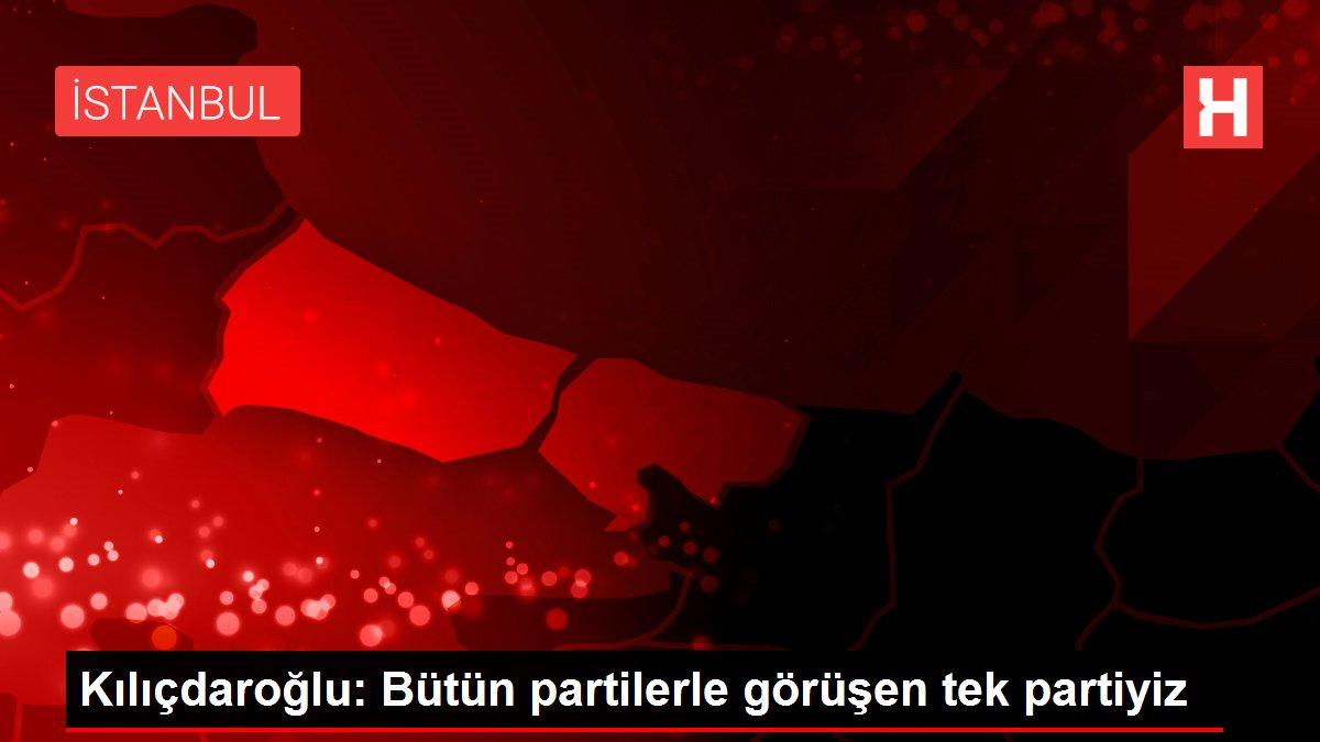 Kılıçdaroğlu: Bütün partilerle görüşen tek partiyiz