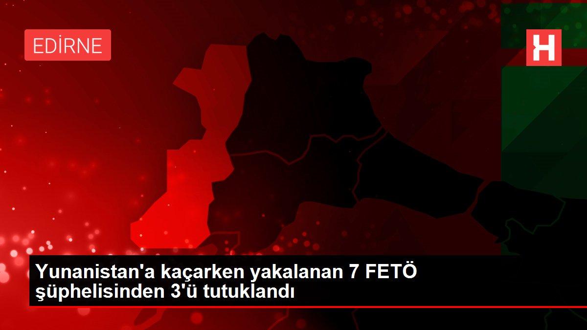 Yunanistan'a kaçarken yakalanan 7 FETÖ şüphelisinden 3'ü tutuklandı