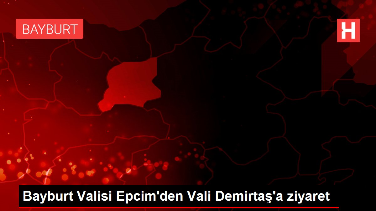 Bayburt Valisi Epcim'den Vali Demirtaş'a ziyaret
