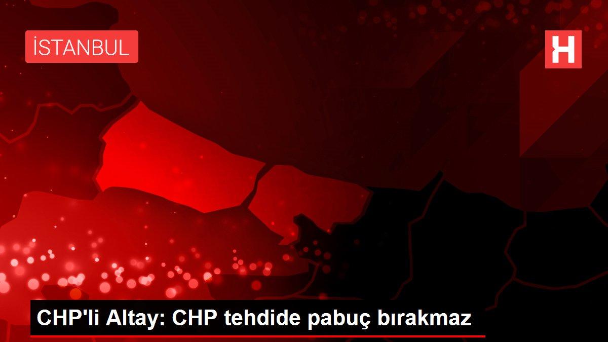 CHP'li Altay: CHP tehdide pabuç bırakmaz
