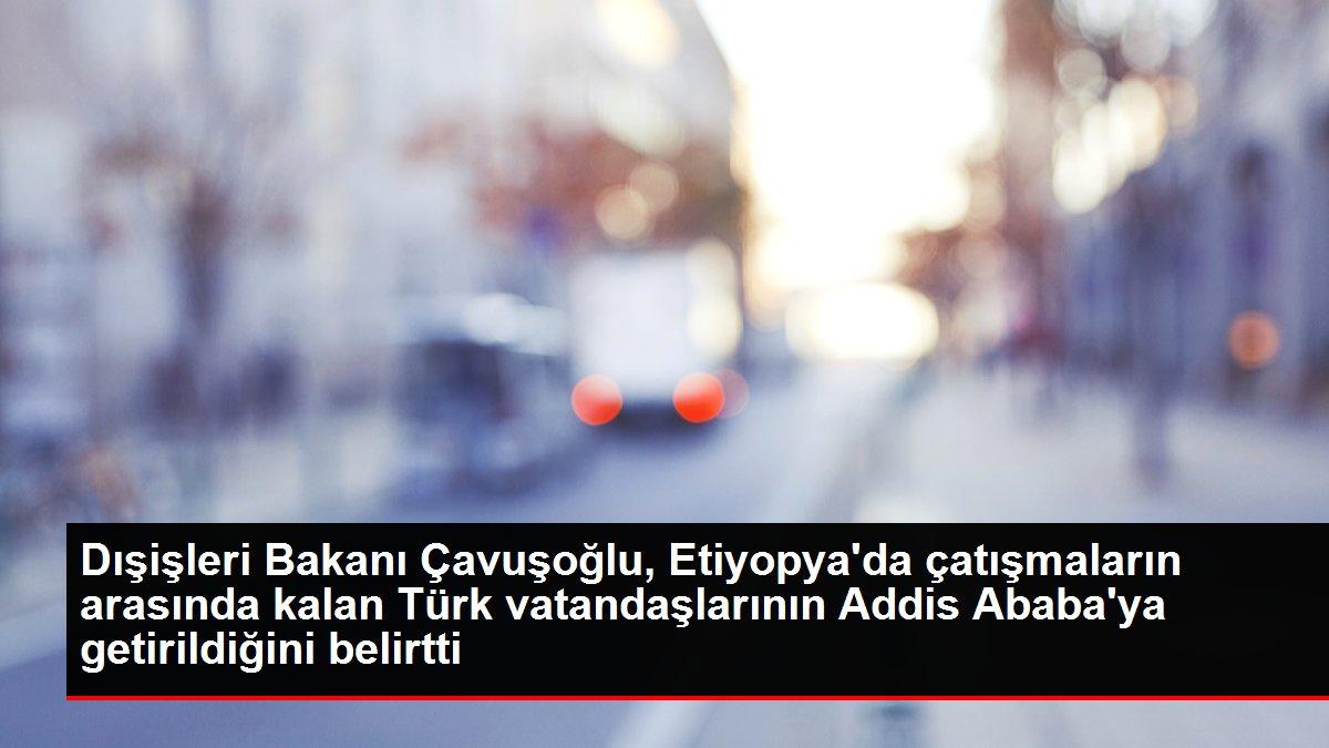 Son dakika haberleri... Dışişleri Bakanı Çavuşoğlu, Etiyopya'da çatışmaların arasında kalan Türk vatandaşlarının Addis Ababa'ya getirildiğini belirtti