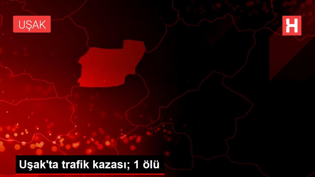 Uşak'ta trafik kazası; 1 ölü