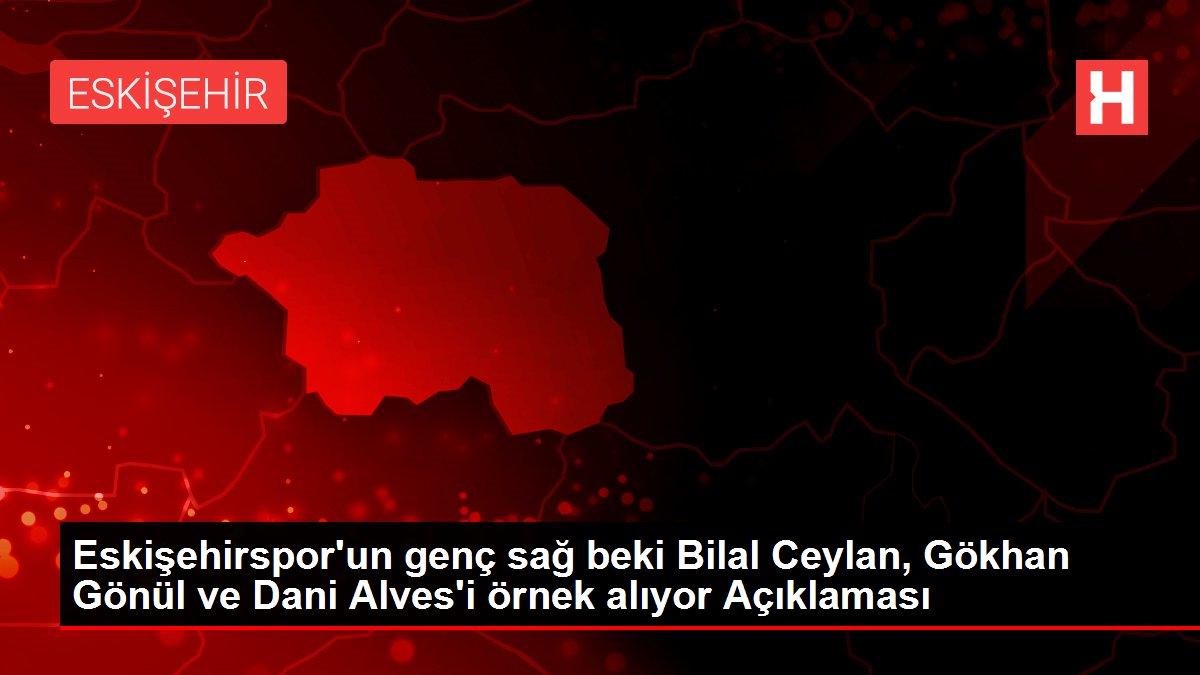 Eskişehirspor'un genç sağ beki Bilal Ceylan, Gökhan Gönül ve Dani Alves'i örnek alıyor Açıklaması