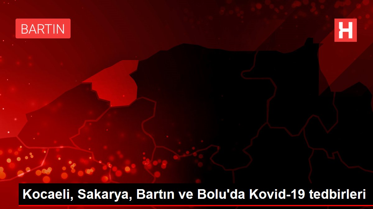 Kocaeli, Sakarya, Bartın ve Bolu'da Kovid-19 tedbirleri