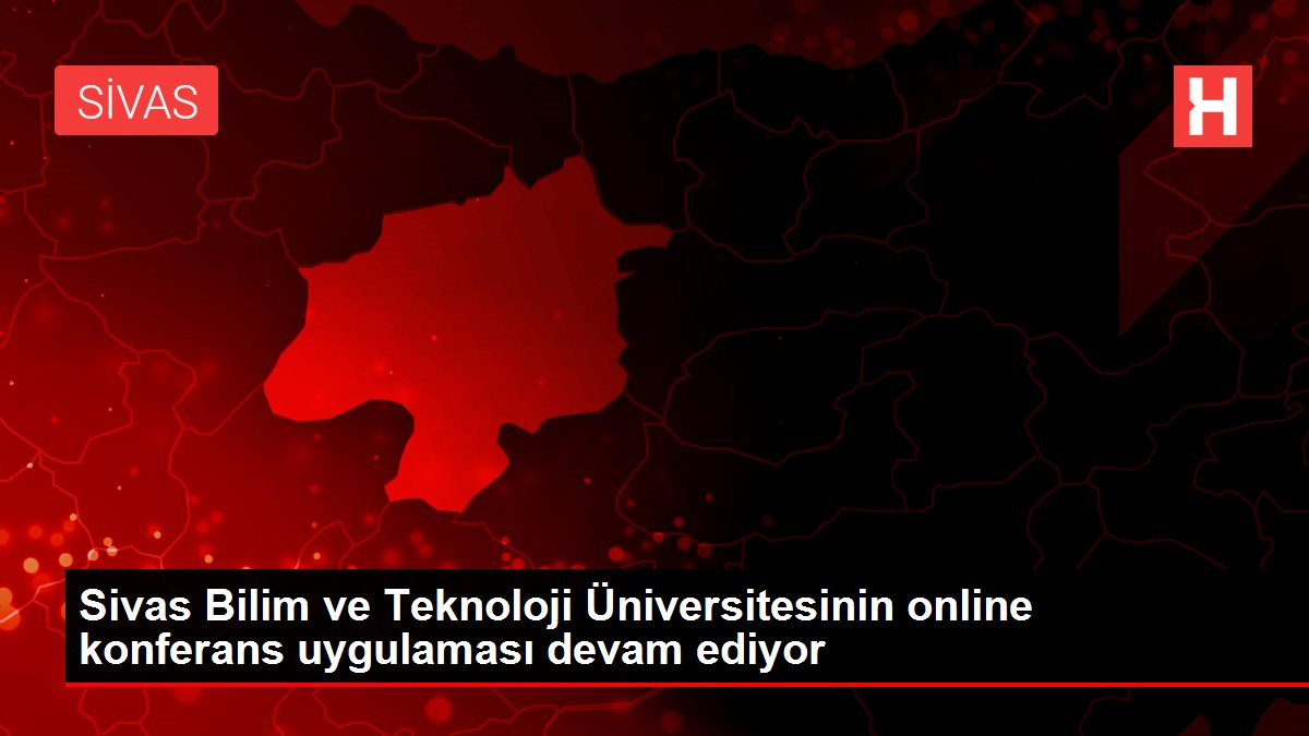 Son dakika haber! Sivas Bilim ve Teknoloji Üniversitesinin online konferans uygulaması devam ediyor