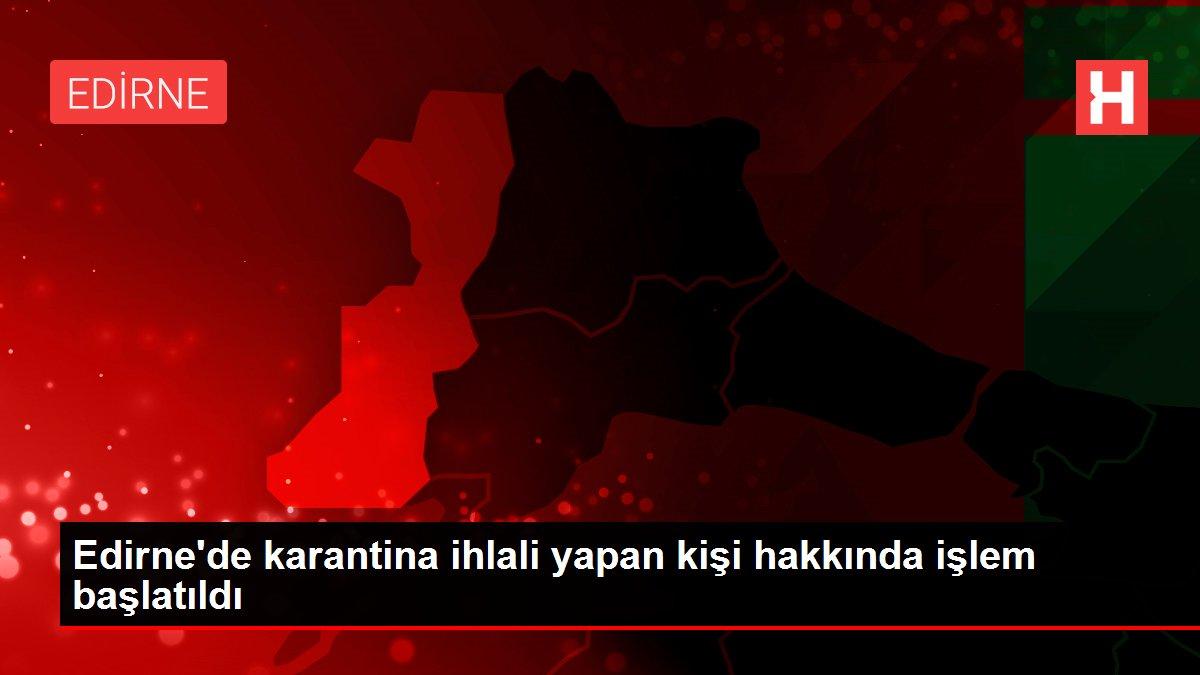 Son dakika... Edirne'de karantina ihlali yapan kişi hakkında işlem başlatıldı