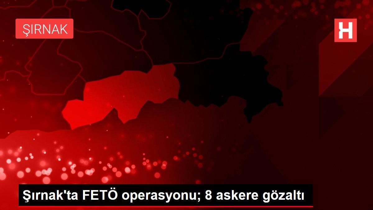 Şırnak'ta FETÖ operasyonu; 8 askere gözaltı