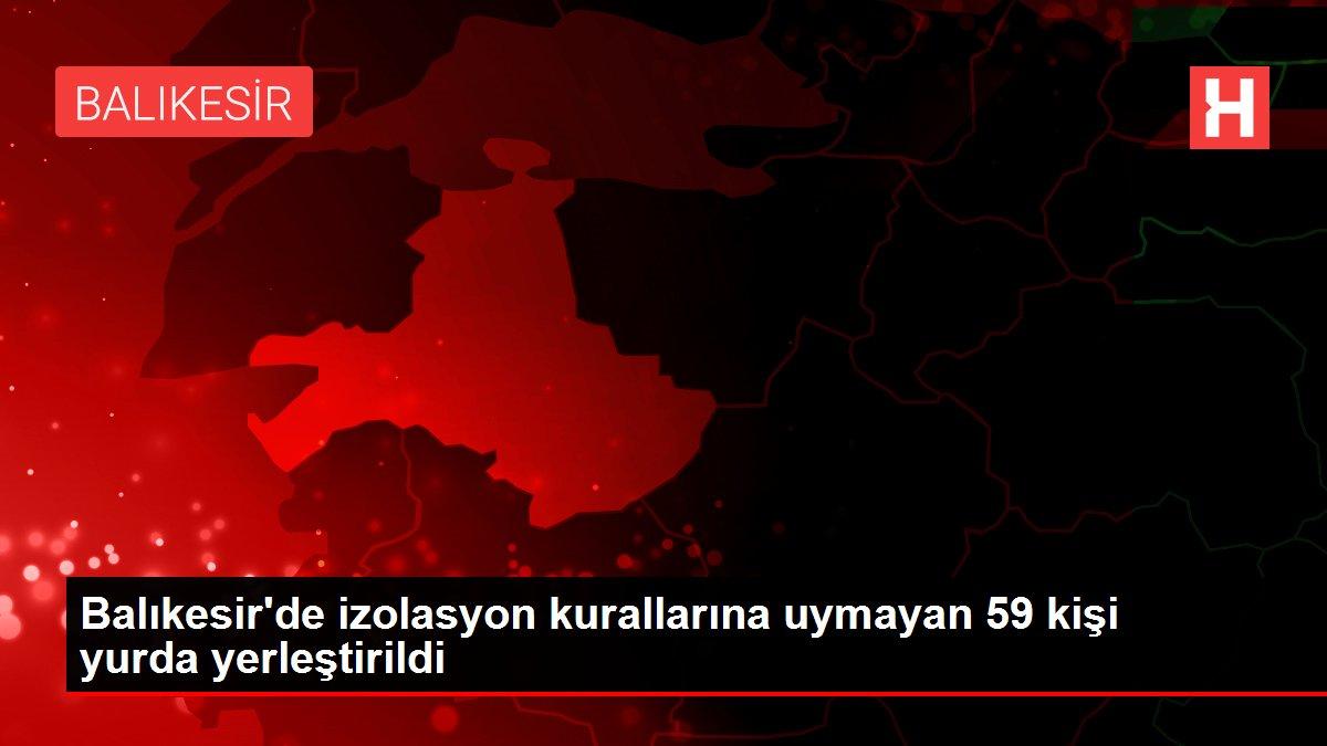 Balıkesir'de izolasyon kurallarına uymayan 59 kişi yurda yerleştirildi