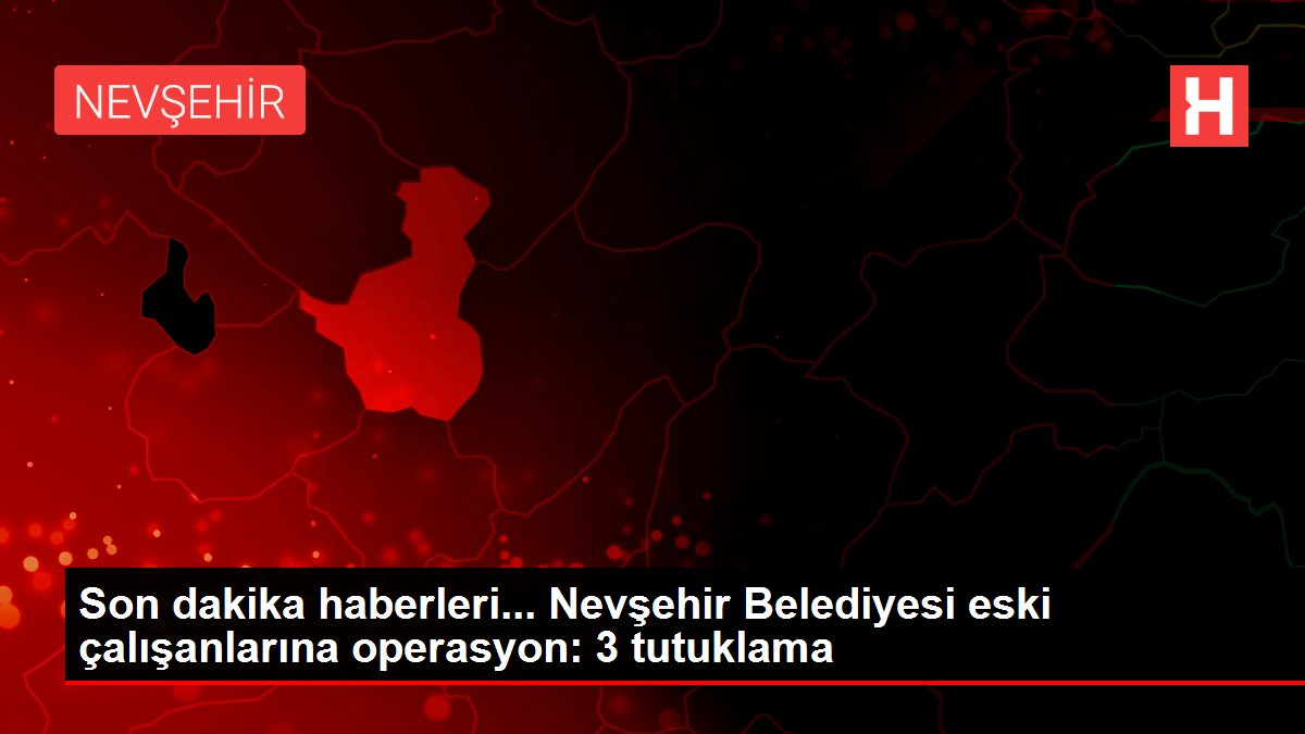 Nevşehir Belediyesinde 3 eski çalışan tutuklandı