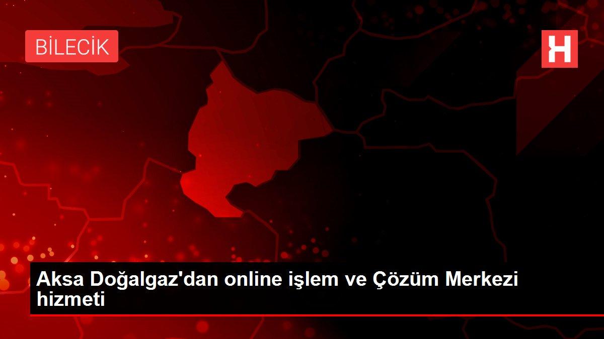 Aksa Doğalgaz'dan online işlem ve Çözüm Merkezi hizmeti