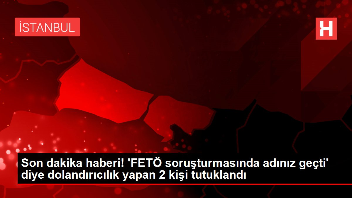 Son dakika haberi! 'FETÖ soruşturmasında adınız geçti' diye dolandırıcılık yapan 2 kişi tutuklandı