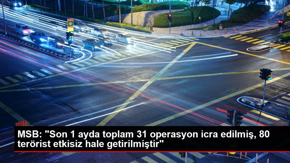 MSB: 'Son 1 ayda toplam 31 operasyon icra edilmiş, 80 terörist etkisiz hale getirilmiştir'