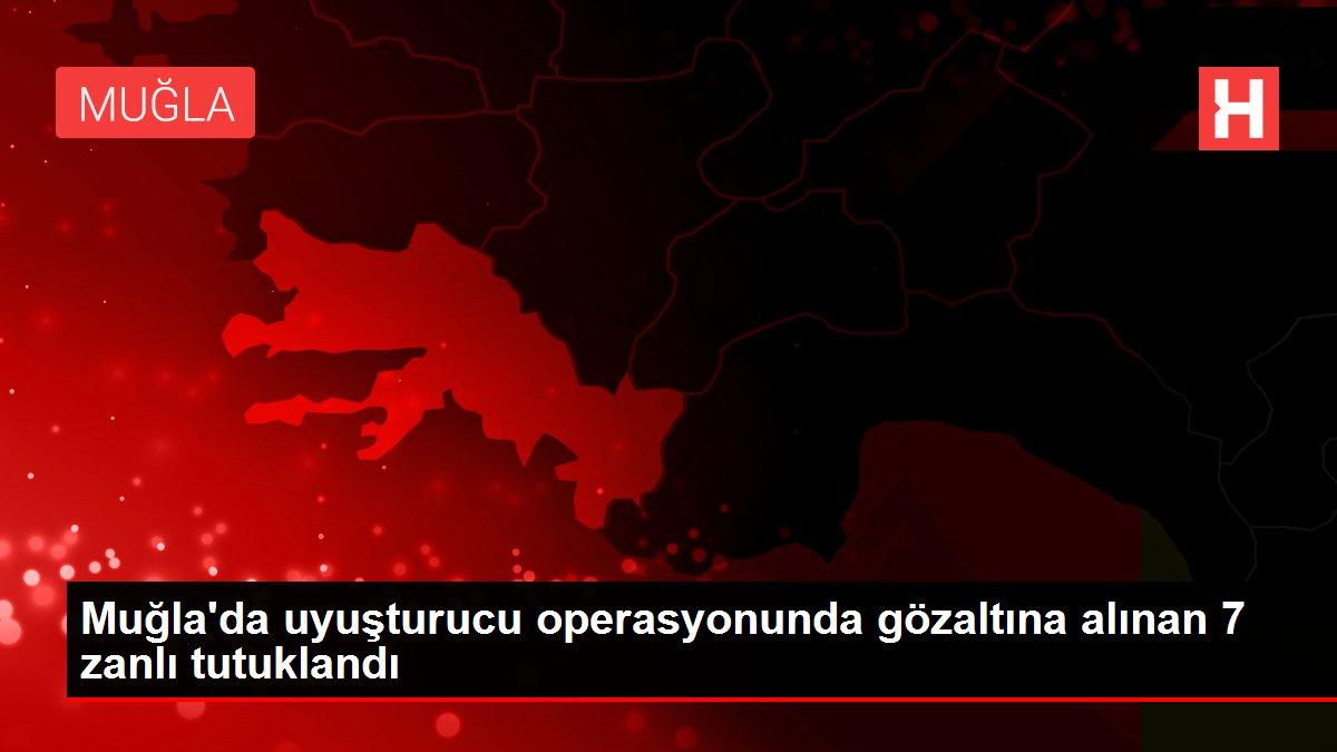 Muğla'da uyuşturucu operasyonunda gözaltına alınan 7 zanlı tutuklandı