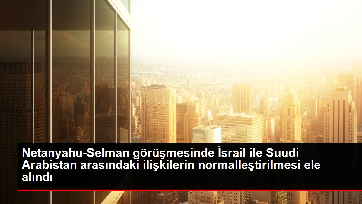 Netanyahu-Selman görüşmesinde İsrail ile Suudi Arabistan arasındaki ilişkilerin normalleştirilmesi ele alındı