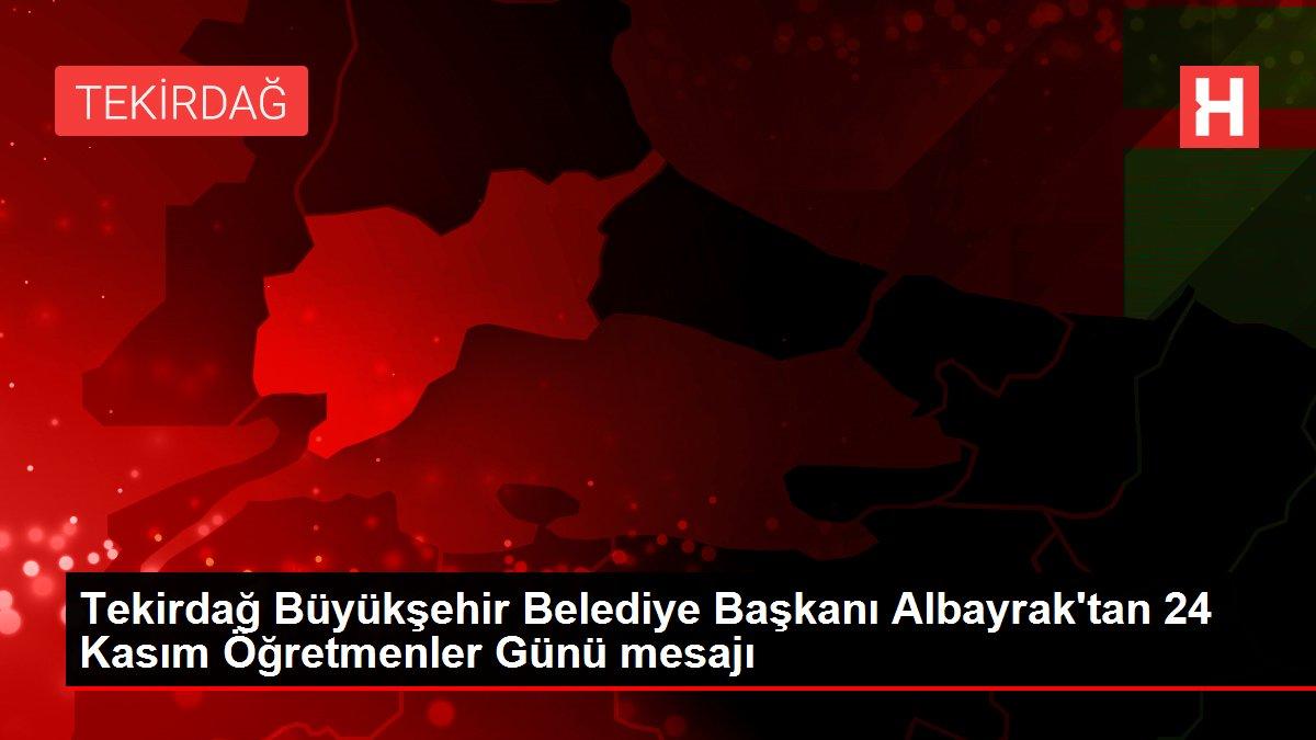 Tekirdağ Büyükşehir Belediye Başkanı Albayrak'tan 24 Kasım Öğretmenler Günü mesajı